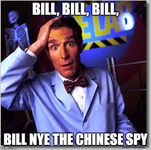 Bill Nye The Science Guy | BILL, BILL, BILL, BILL NYE THE CHINESE SPY | image tagged in memes,bill nye the science guy | made w/ Imgflip meme maker