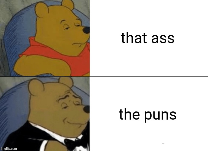that ass the puns | image tagged in memes,tuxedo winnie the pooh | made w/ Imgflip meme maker