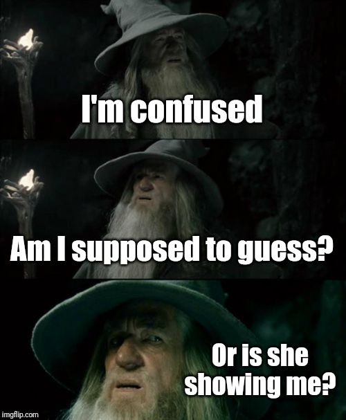 I'm confused Am I supposed to guess? Or is she showing me? | image tagged in memes,confused gandalf | made w/ Imgflip meme maker