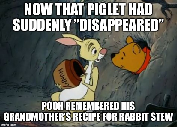 "Next in line... | NOW THAT PIGLET HAD SUDDENLY ""DISAPPEARED"" POOH REMEMBERED HIS GRANDMOTHER'S RECIPE FOR RABBIT STEW 
