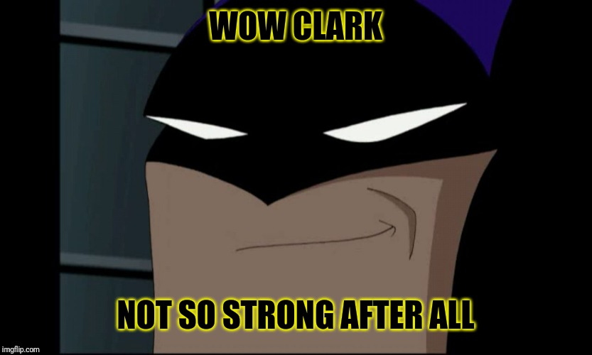 WOW CLARK NOT SO STRONG AFTER ALL | image tagged in batman smiling | made w/ Imgflip meme maker