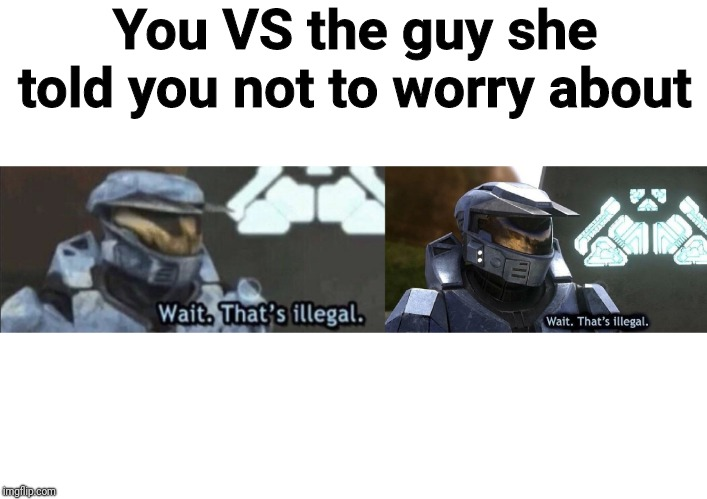 Wait that's illegal, but in 4K? This is beyond illegal! | You VS the guy she told you not to worry about | image tagged in wait thats illegal,4k,memes,funny,comparison,you vs the guy she tells you not to worry about | made w/ Imgflip meme maker