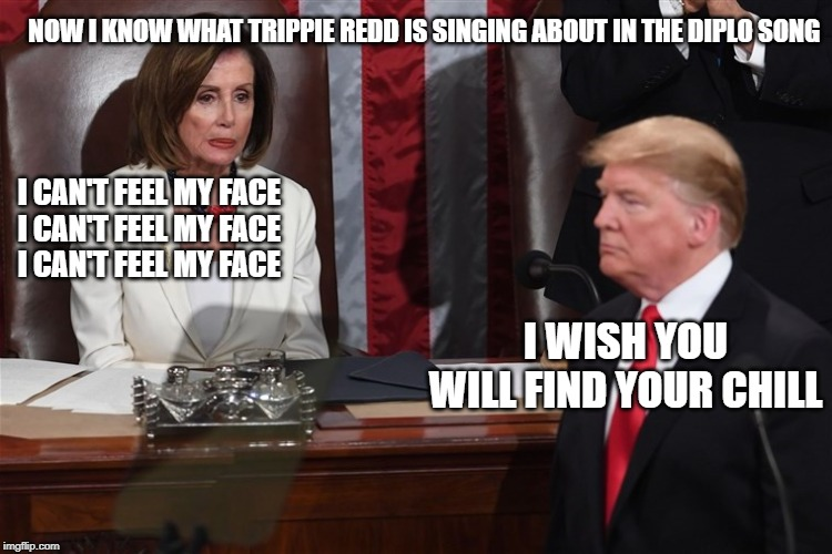 i wish you will find your chill | I CAN'T FEEL MY FACE I CAN'T FEEL MY FACE I CAN'T FEEL MY FACE I WISH YOU WILL FIND YOUR CHILL NOW I KNOW WHAT TRIPPIE REDD IS SINGING ABOUT | image tagged in diplo,trippie redd,nancy pelosi,donald trump,i can't feel my face,find your chill | made w/ Imgflip meme maker