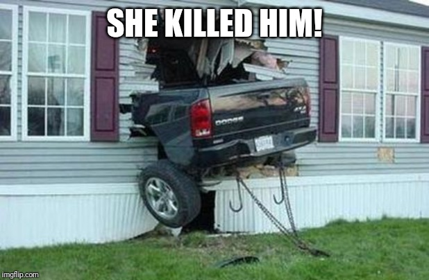 funny car crash | SHE KILLED HIM! | image tagged in funny car crash | made w/ Imgflip meme maker