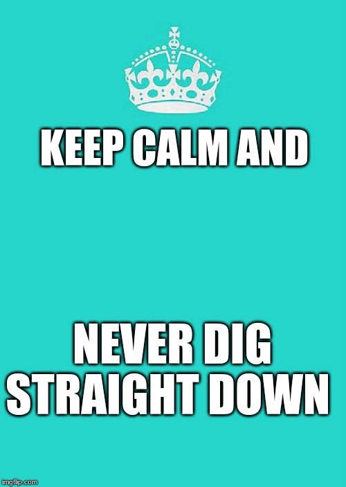 Keep Calm And Carry On Aqua |  KEEP CALM AND; NEVER DIG STRAIGHT DOWN | image tagged in memes,keep calm and carry on aqua | made w/ Imgflip meme maker