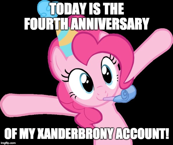 Here's to four more years on imgflip! | TODAY IS THE FOURTH ANNIVERSARY OF MY XANDERBRONY ACCOUNT! | image tagged in pinkie partying,memes,ponies,imgflip anniversary,xanderbrony | made w/ Imgflip meme maker