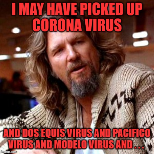 He hit all the majors this morning. | I MAY HAVE PICKED UP CORONA VIRUS AND DOS EQUIS VIRUS AND PACIFICO VIRUS AND MODELO VIRUS AND . . . | image tagged in memes,confused lebowski,coronavirus,mexican beer | made w/ Imgflip meme maker