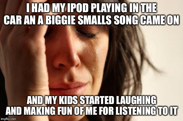 First World Problems | I HAD MY IPOD PLAYING IN THE CAR AN A BIGGIE SMALLS SONG CAME ON AND MY KIDS STARTED LAUGHING AND MAKING FUN OF ME FOR LISTENING TO IT | image tagged in memes,first world problems,true story bro | made w/ Imgflip meme maker