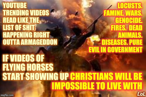 The End Is Nigh I Tell Ya!  NIGH!!! |  YOUTUBE TRENDING VIDEOS READ LIKE THE LIST OF SHIT HAPPENING RIGHT OUTTA ARMAGEDDON; LOCUSTS. FAMINE. WARS. GENOCIDE. FIRES.  DEAD ANIMALS. DISEASES. PURE EVIL IN GOVERNMENT; IF VIDEOS OF FLYING HORSES START SHOWING UP; CHRISTIANS WILL BE IMPOSSIBLE TO LIVE WITH; LoL | image tagged in memes,armageddon,end of the world,end of the world meme,the end is near,it's all coming together | made w/ Imgflip meme maker
