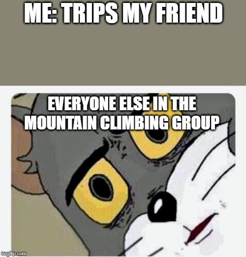 Disturbed Tom |  ME: TRIPS MY FRIEND; EVERYONE ELSE IN THE MOUNTAIN CLIMBING GROUP | image tagged in disturbed tom | made w/ Imgflip meme maker