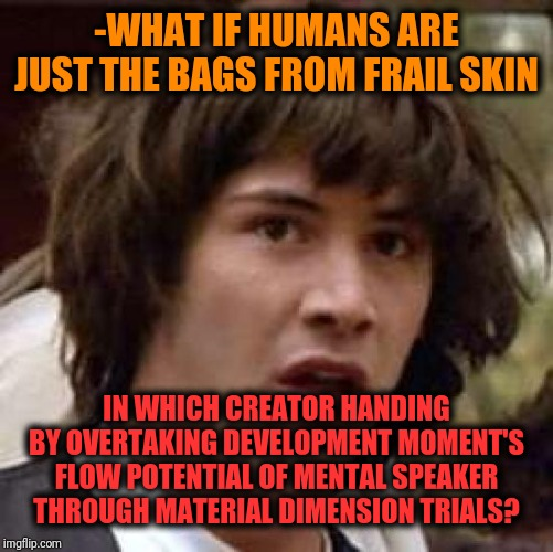 Exhibition for soul's source coloring. | -WHAT IF HUMANS ARE JUST THE BAGS FROM FRAIL SKIN IN WHICH CREATOR HANDING BY OVERTAKING DEVELOPMENT MOMENT'S FLOW POTENTIAL OF MENTAL SPEAK | image tagged in memes,conspiracy keanu,creation,what if,trial,my templates challenge | made w/ Imgflip meme maker