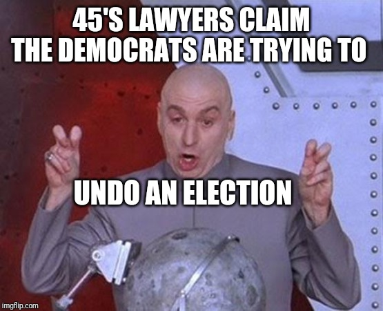 No dumbasses, they are trying to hold the president accountable for the impeachable crimes he has committed |  45'S LAWYERS CLAIM THE DEMOCRATS ARE TRYING TO; UNDO AN ELECTION | image tagged in memes,dr evil laser | made w/ Imgflip meme maker