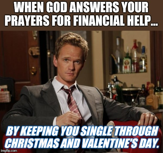 Barney Stinson Well Played |  WHEN GOD ANSWERS YOUR PRAYERS FOR FINANCIAL HELP... BY KEEPING YOU SINGLE THROUGH CHRISTMAS AND VALENTINE'S DAY. | image tagged in barney stinson well played | made w/ Imgflip meme maker