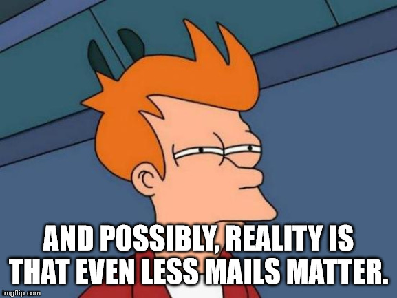 Futurama Fry Meme | AND POSSIBLY, REALITY IS THAT EVEN LESS MAILS MATTER. | image tagged in memes,futurama fry | made w/ Imgflip meme maker