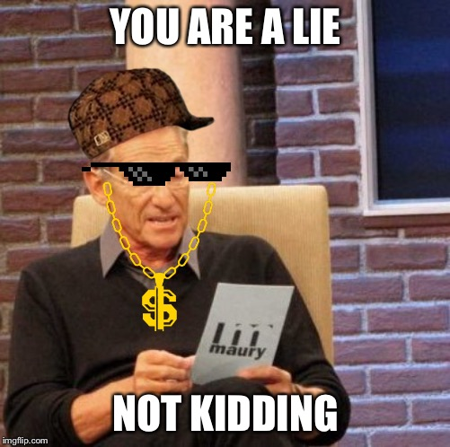 Maury Lie Detector |  YOU ARE A LIE; NOT KIDDING | image tagged in memes,maury lie detector | made w/ Imgflip meme maker
