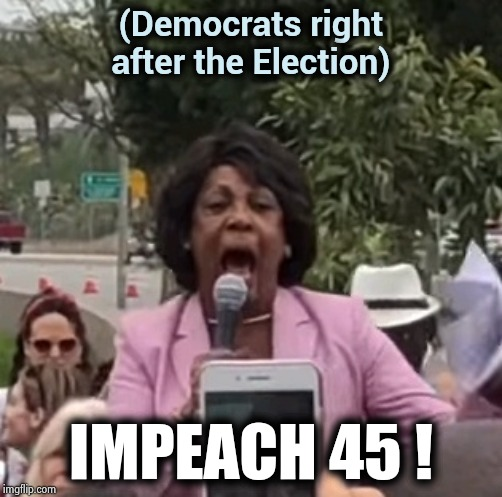 Maxine Waters | (Democrats right after the Election) IMPEACH 45 ! | image tagged in maxine waters | made w/ Imgflip meme maker