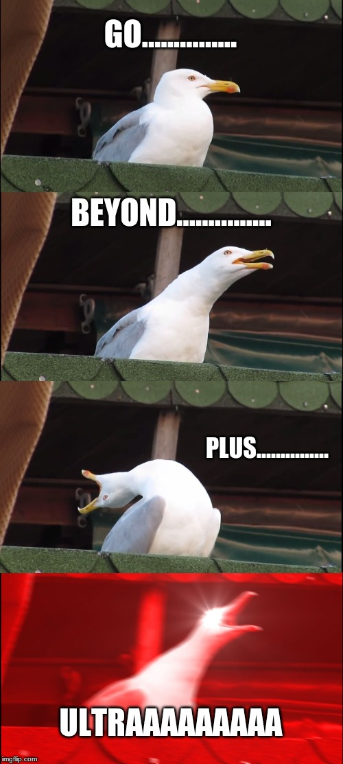Inhaling Seagull Meme |  GO............... BEYOND............... PLUS............... ULTRAAAAAAAAA | image tagged in memes,inhaling seagull | made w/ Imgflip meme maker