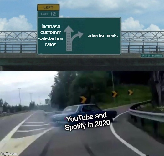 Left Exit 12 Off Ramp Meme | increase customer satisfaction rates advertisements YouTube and Spotify in 2020 | image tagged in memes,left exit 12 off ramp | made w/ Imgflip meme maker
