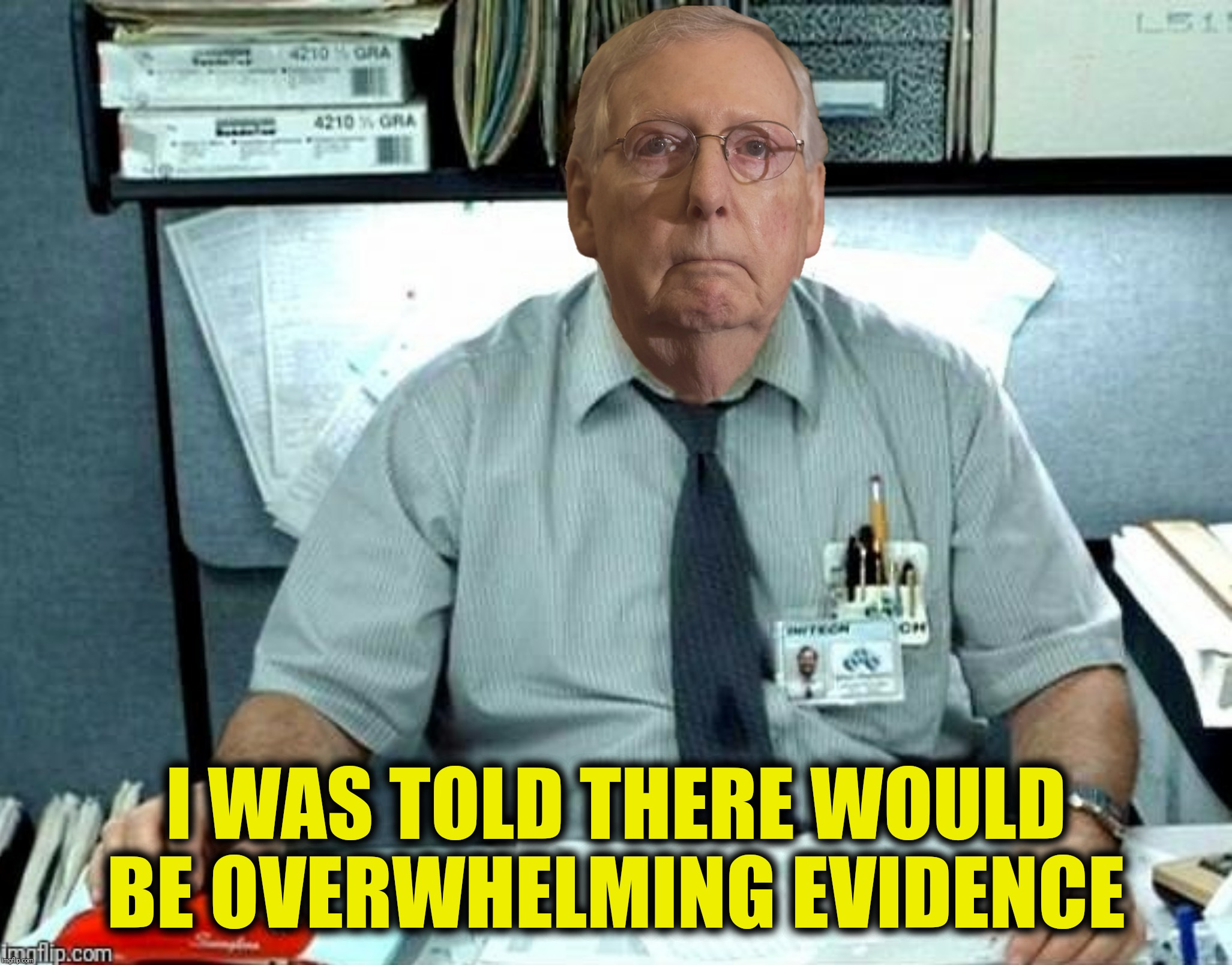 Bad Photoshop Sunday presents:  You keep saying those words, I don't think they mean what you want me to think they mean |  I WAS TOLD THERE WOULD BE OVERWHELMING EVIDENCE | image tagged in bad photoshop sunday,mitch mcconnell,office space,overwhelming evidence,i was told there would be | made w/ Imgflip meme maker