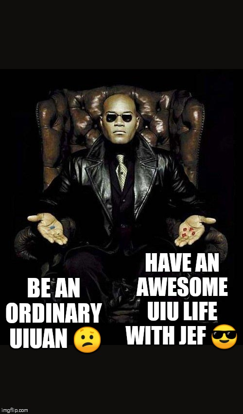 Morpheus Blue & Red Pill |  HAVE AN AWESOME UIU LIFE WITH JEF 😎; BE AN ORDINARY  UIUAN 😕 | image tagged in morpheus blue  red pill | made w/ Imgflip meme maker