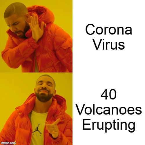 Drake Hotline Bling Meme |  Corona Virus; 40 Volcanoes Erupting | image tagged in memes,drake hotline bling | made w/ Imgflip meme maker
