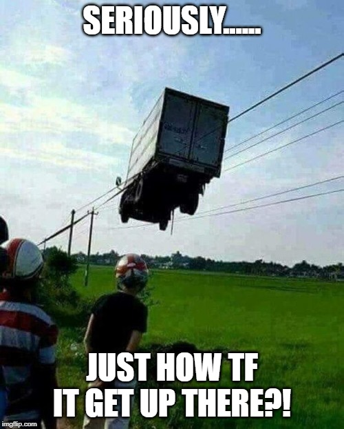 truck stuck | SERIOUSLY...... JUST HOW TF IT GET UP THERE?! | image tagged in funny memes | made w/ Imgflip meme maker