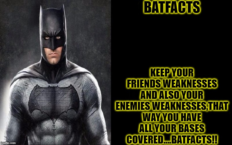 BatFacts |  BATFACTS; KEEP YOUR FRIENDS WEAKNESSES AND ALSO YOUR ENEMIES WEAKNESSES,THAT WAY YOU HAVE ALL YOUR BASES COVERED....BATFACTS!! | image tagged in batfacts,funny,batman,dc comics,memes,ben affleck | made w/ Imgflip meme maker