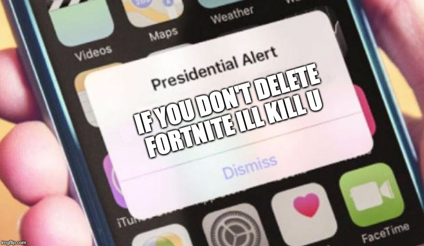 Presidential Alert | IF YOU DON'T DELETE FORTNITE ILL KILL U | image tagged in memes,presidential alert | made w/ Imgflip meme maker