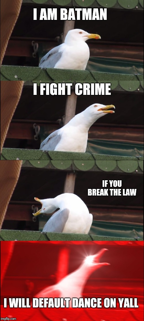 Inhaling Seagull Meme |  I AM BATMAN; I FIGHT CRIME; IF YOU BREAK THE LAW; I WILL DEFAULT DANCE ON YALL | image tagged in memes,inhaling seagull | made w/ Imgflip meme maker