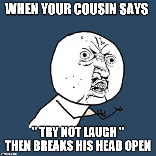 Y U No |  WHEN YOUR COUSIN SAYS; '' TRY NOT LAUGH '' THEN BREAKS HIS HEAD OPEN | image tagged in memes,y u no | made w/ Imgflip meme maker