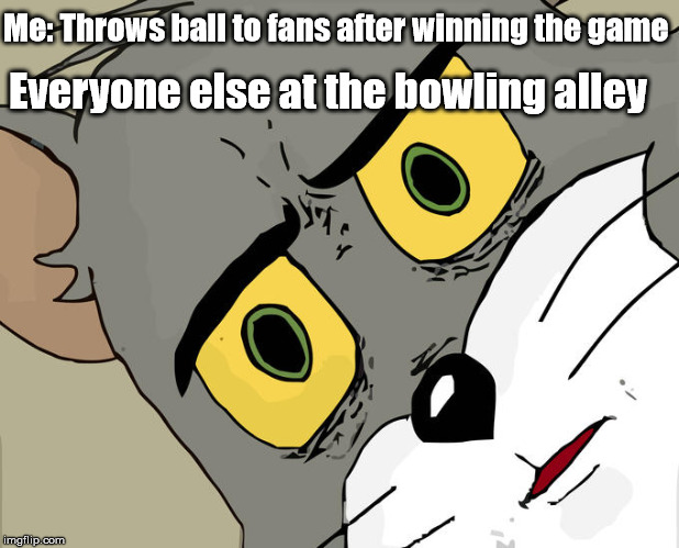 Unsettled Tom | Me: Throws ball to fans after winning the game Everyone else at the bowling alley | image tagged in unsettled tom,bowling ball | made w/ Imgflip meme maker