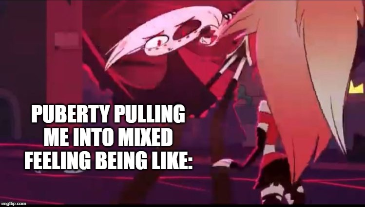 I swear, I think puberty is tryna tell me something. |  PUBERTY PULLING ME INTO MIXED FEELING BEING LIKE: | image tagged in hazbin hotel,puberty,what the heck | made w/ Imgflip meme maker