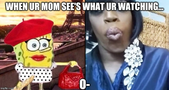 When ur Mom Finds out watch Ya Watching on Yt... |  WHEN UR MOM SEE'S WHAT UR WATCHING... O- | image tagged in youtube,mom,caught,watching,funny,spongebob | made w/ Imgflip meme maker