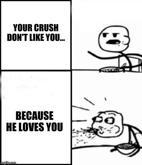 YOUR CRUSH DON'T LIKE YOU... BECAUSE HE LOVES YOU | image tagged in omg | made w/ Imgflip meme maker