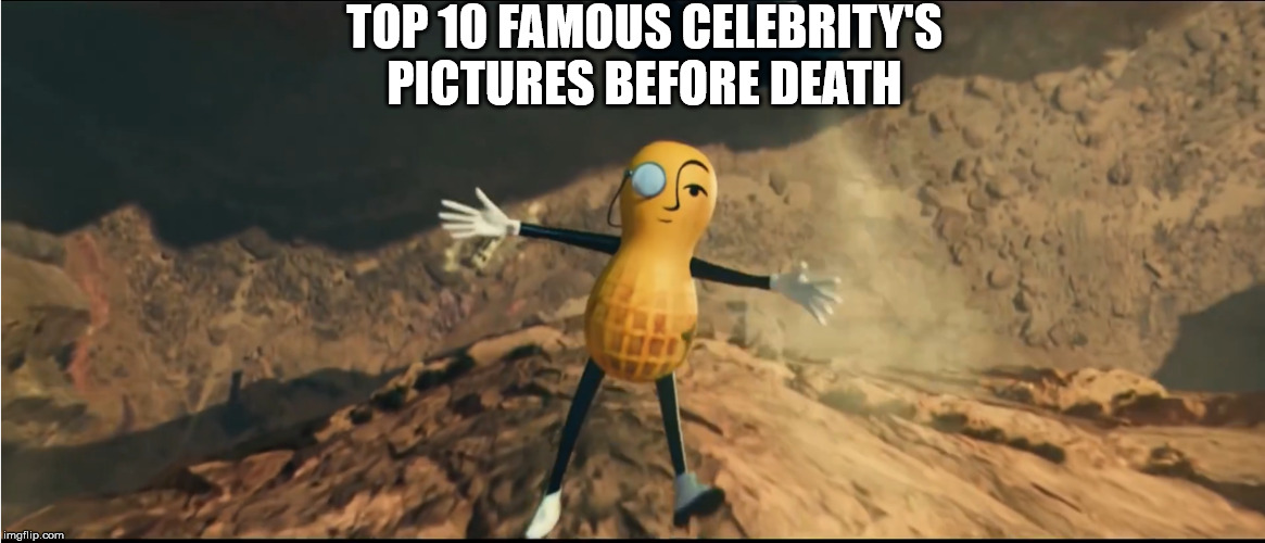 RIP mr.peanut i never tasted your snacks | TOP 10 FAMOUS CELEBRITY'S PICTURES BEFORE DEATH | image tagged in sad | made w/ Imgflip meme maker