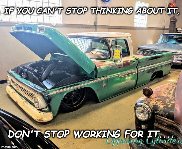 IF YOU CAN'T STOP THINKING ABOUT IT, DON'T STOP WORKING FOR IT.... | image tagged in truck | made w/ Imgflip meme maker