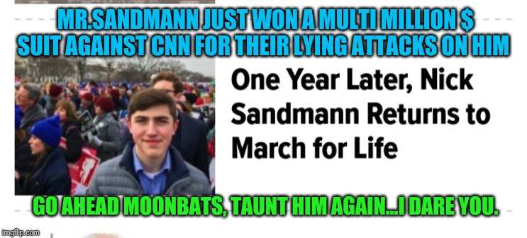 Slanderous Libtards get their just desserts...He's now a rich man | MR.SANDMANN JUST WON A MULTI MILLION $ SUIT AGAINST CNN FOR THEIR LYING ATTACKS ON HIM GO AHEAD MOONBATS, TAUNT HIM AGAIN...I DARE YOU. | image tagged in cnn sucks,cnn fake news,stupid liberals | made w/ Imgflip meme maker