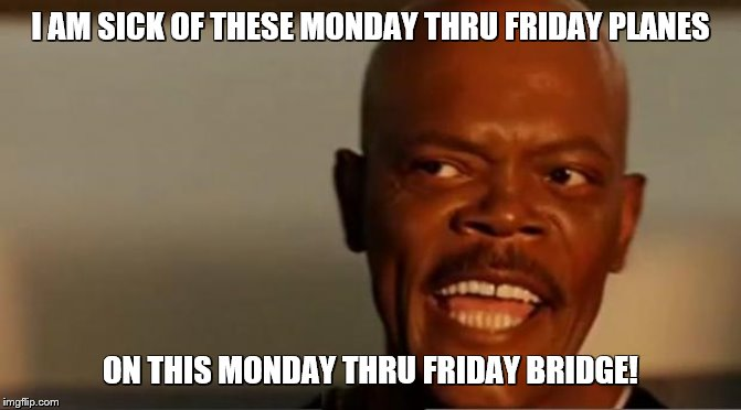 Snakes on the Plane Samuel L Jackson | I AM SICK OF THESE MONDAY THRU FRIDAY PLANES ON THIS MONDAY THRU FRIDAY BRIDGE! | image tagged in snakes on the plane samuel l jackson | made w/ Imgflip meme maker