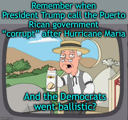"And he was right! | Remember when President Trump call the Puerto Rican government ""corrupt"" after Hurricane Maria And the Democrats went ballistic? 