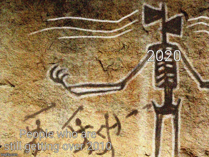 Ancient Siren Head |  2020; People who are still getting over 2010 | image tagged in ancient siren head | made w/ Imgflip meme maker