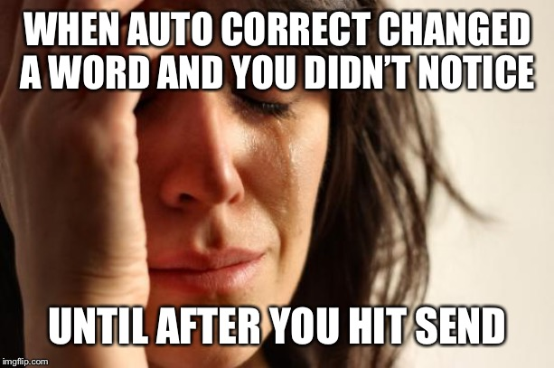First World Problems Meme | WHEN AUTO CORRECT CHANGED A WORD AND YOU DIDN'T NOTICE UNTIL AFTER YOU HIT SEND | image tagged in memes,first world problems | made w/ Imgflip meme maker
