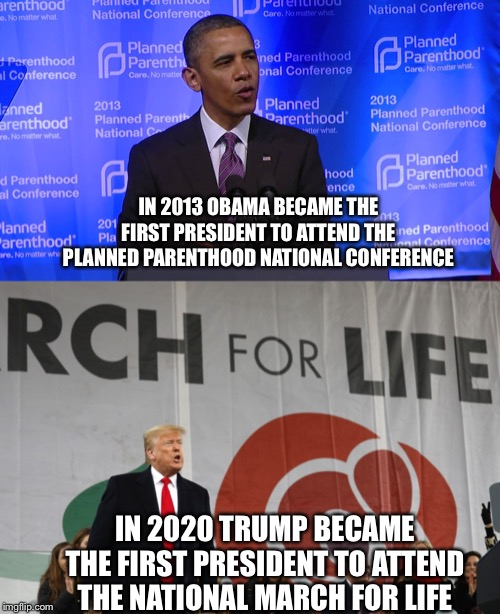 What a difference! | IN 2013 OBAMA BECAME THE FIRST PRESIDENT TO ATTEND THE PLANNED PARENTHOOD NATIONAL CONFERENCE IN 2020 TRUMP BECAME THE FIRST PRESIDENT TO AT | image tagged in obama at planned parenthood,donald trump,maga,trump 2020 | made w/ Imgflip meme maker
