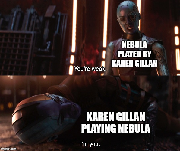 Nebula You're weak I'm you |  NEBULA PLAYED BY KAREN GILLAN; KAREN GILLAN PLAYING NEBULA | image tagged in nebula you're weak i'm you | made w/ Imgflip meme maker