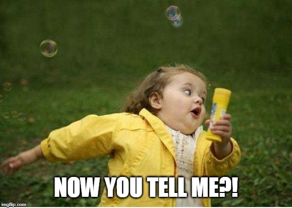 NOW YOU TELL ME?! | image tagged in memes,chubby bubbles girl | made w/ Imgflip meme maker