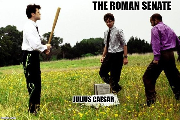 Office Space Printer |  THE ROMAN SENATE; JULIUS CAESAR | image tagged in office space printer,julius caesar,assassination,historical meme | made w/ Imgflip meme maker