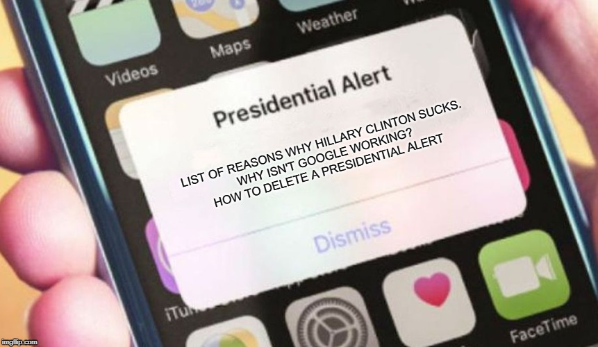 Presidential Alert |  LIST OF REASONS WHY HILLARY CLINTON SUCKS. WHY ISN'T GOOGLE WORKING? HOW TO DELETE A PRESIDENTIAL ALERT | image tagged in memes,presidential alert | made w/ Imgflip meme maker