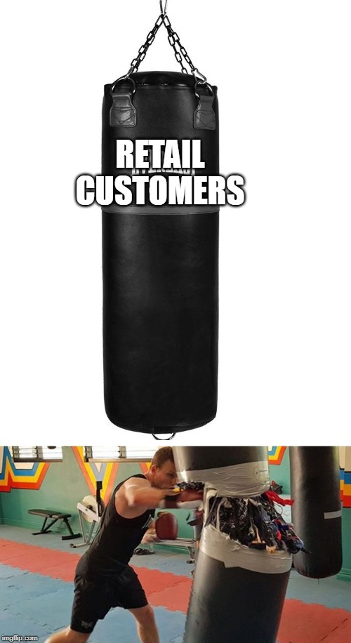 Destroy the Punching Bag |  RETAIL CUSTOMERS | image tagged in destroy the punching bag | made w/ Imgflip meme maker
