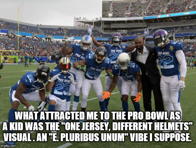 "Pro Bowl |  WHAT ATTRACTED ME TO THE PRO BOWL AS A KID WAS THE ""ONE JERSEY, DIFFERENT HELMETS"" VISUAL . AN ""E. PLURIBUS UNUM"" VIBE I SUPPOSE. 