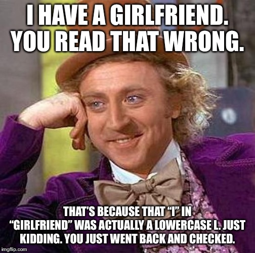 "That Guy Again!? | I HAVE A GIRLFRIEND. YOU READ THAT WRONG. THAT'S BECAUSE THAT ""I"" IN ""GIRLFRIEND"" WAS ACTUALLY A LOWERCASE L. JUST KIDDING. YOU JUST WENT BA 