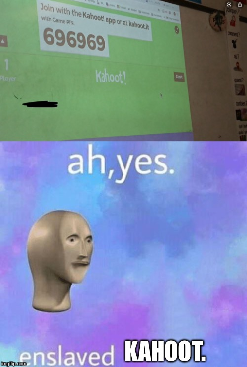 KAHOOT. | image tagged in ah yes enslaved,kahoot | made w/ Imgflip meme maker